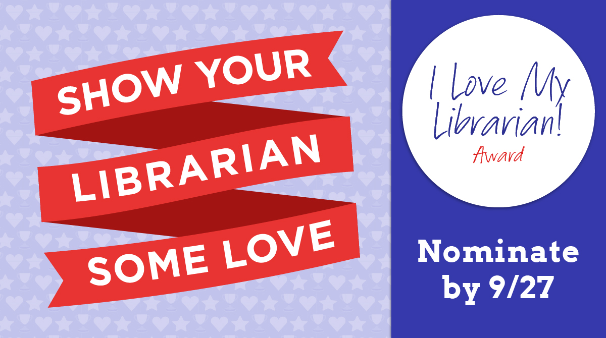 Show your librarian some love. I Love My Librarian Award. Nominate by September 27.